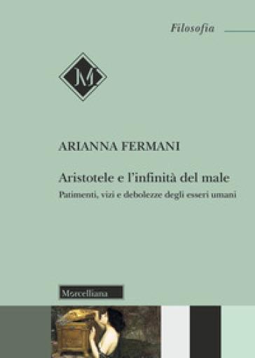 Aristotele e l'infinità del male. Patimenti, vizi e debolezze degli esseri umani - Arianna Fermani |