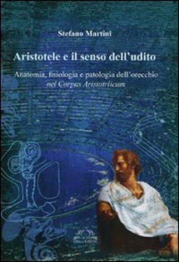 Aristotele e il senso dell'udito. Anatomia, fisiologia e patologia dell'orecchio nel Corpus Aristotelicum - Alessandro Martini | Rochesterscifianimecon.com