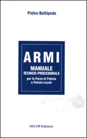 Armi. Manuale tecnico-procedurale per le forze di polizia e polizie locali - Pietro Battipede |