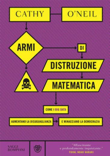 Armi di distruzione matematica. Come i big data aumentano la disuguaglianza e minacciano la democrazia - Cathy O'Neil |