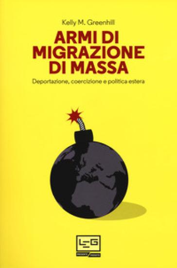 Armi di migrazione di massa. Deportazione, coercizione e politica estera - Kelly M. Greenhill | Rochesterscifianimecon.com