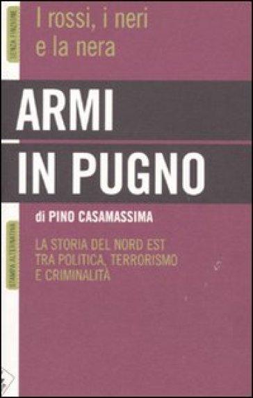 Armi in pugno. I rossi, i neri e la nera. La storia del Nord Est tra politica, terrorismo e criminalità - Pino Casamassima  