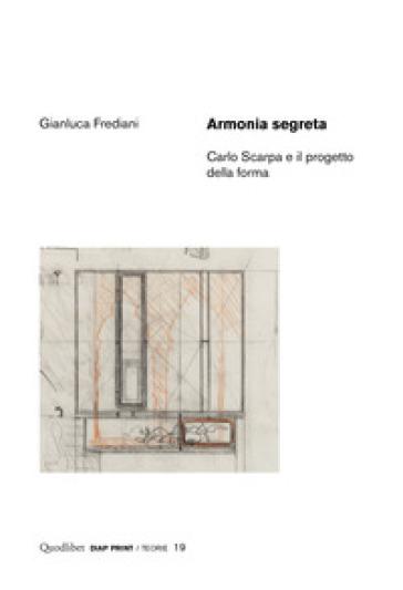 Armonia segreta. Carlo Scarpa e il progetto della forma - Gianluca Frediani |