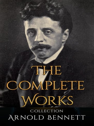 Arnold Bennett: The Complete Works