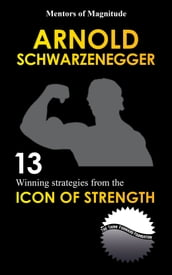 Arnold Schwarzenegger: 12 Winning Strategies From The Icon Of Strength