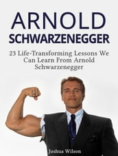 Arnold Schwarzenegger: 23 Life-Transforming Lessons We Can Learn From Arnold Schwarzenegger