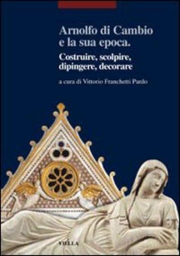 Arnolfo di Cambio e la sua epoca. Costruire, scolpire, dipingere, decorare - V. Franchetti Pardo |