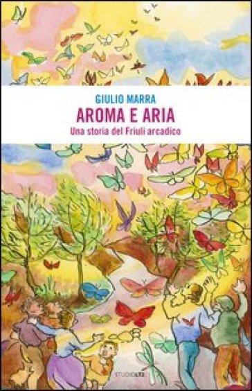 Aroma e aria. Una storia del Friuli arcadico - Giulio Marra   Kritjur.org