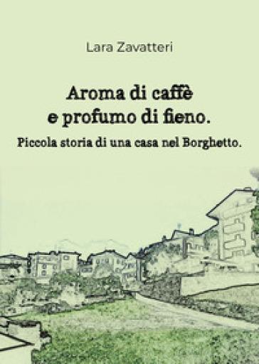 Aroma di caffè e profumo di fieno. Piccola storia di una casa nel Borghetto - Lara Zavatteri   Kritjur.org