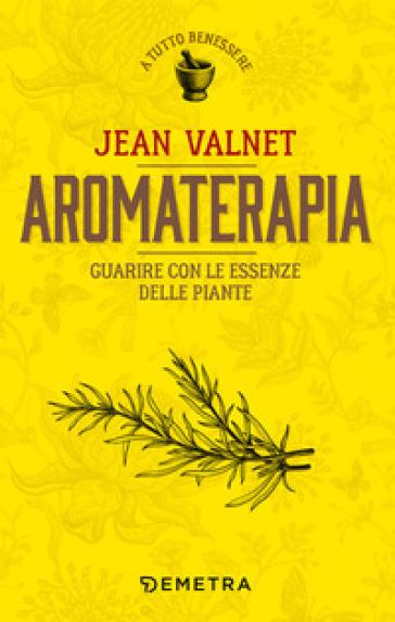 Aromaterapia. Guarire con le essenze delle piante - Jean Valnet | Jonathanterrington.com