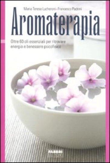 Aromaterapia. Oltre 60 oli essenziali per ritrovare energia e benessere psicofisico - Maria Teresa Lucheroni |