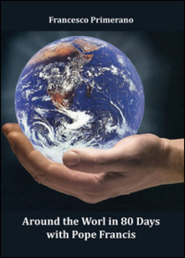 Around the world in 80 days with pope Francis - Francesco Primerano |
