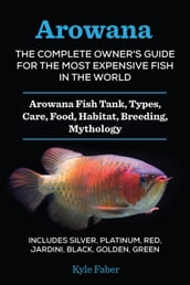Arowana: The Complete Owner s Guide for the Most Expensive Fish in the World: Arowana Fish Tank, Types, Care, Food, Habitat, Breeding, Mythology - Silver, Platinum, Red, Jardini, Black, Golden, Green