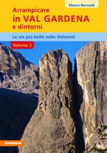 Arrampicare in val Gardena e dintorni. Le vie più belle delle Dolomiti. 2. - Mauro Bernardi   Rochesterscifianimecon.com
