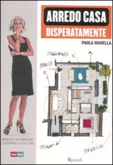 Arredo casa disperatamente. Manuale per arredare e decorare la tua casa - Paola Marella  