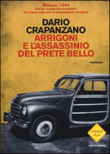 Arrigoni e l'assassinio del prete bello. Milano, 1953 - Dario Crapanzano |