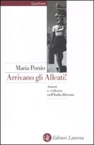 Arrivano gli alleati! Amori e violenze nell'Italia liberata - Maria Porzio |