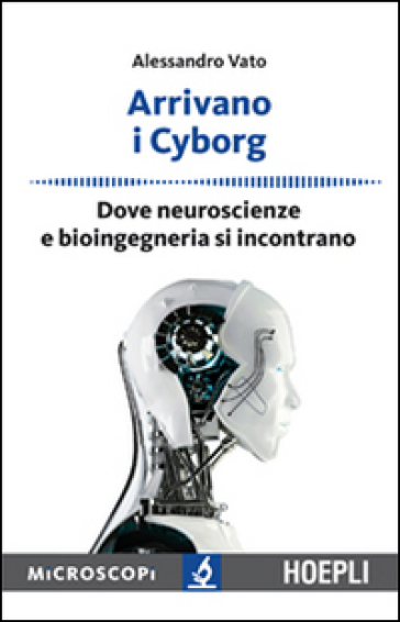 Arrivano i cyborg. Dove neuroscienze e bioingegneria si incontrano - Alessandro Vato |