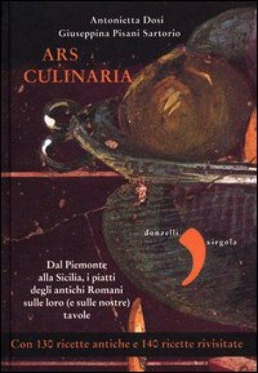 Ars culinaria. Dal Piemonte alla Sicilia, i piatti degli antichi Romani sulle loro (e sulle nostre) tavole - Antonietta Dosi | Rochesterscifianimecon.com