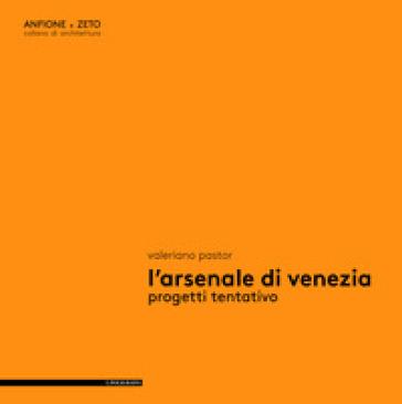 L'Arsenale di Venezia. Progetti tentativo - Valeriano Pastor | Rochesterscifianimecon.com