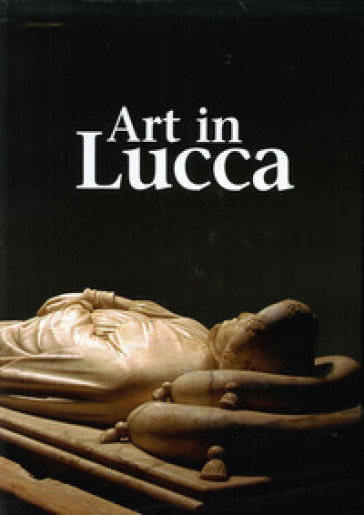 Art in Lucca. A tour through lucchese art from the early Middle Ages to the 20th century