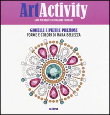 Art activity. Gioielli e pietre preziose. Forme e colori di rara bellezza -  pdf epub