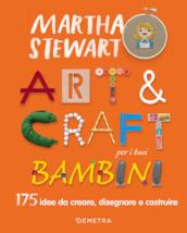Art & craft per i tuoi bambini. 175 idee da creare, disegnare e costruire - Martha Stewart