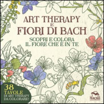Art therapy e fiori di Bach. Scopri e colora il fiore che è in te - Lucilla Satanassi |