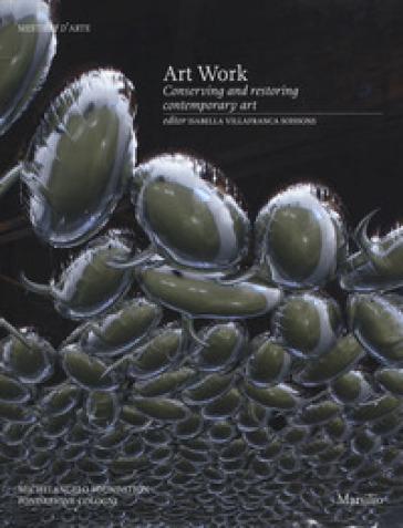 Art work. Conserving and restoring contemporary art. Ediz. a colori - I. Villafranca di Soissons |