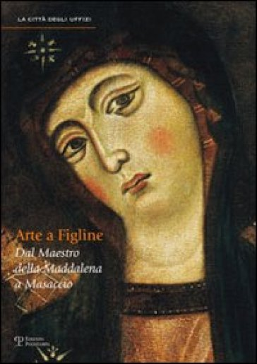 Arte a Figline Valdarno. Dal maestro della Maddalena a Masaccio. Catalogo della mostra (Figline Valdarno, 16 ottobre 2010-16 gennaio 2011) - A. Tartuferi |