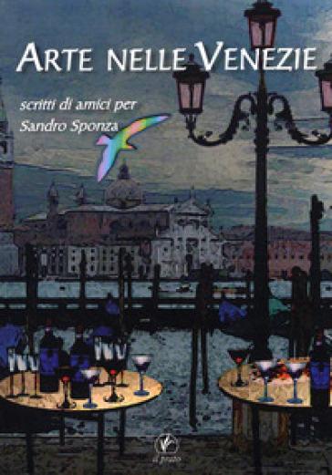 Arte nelle Venezie. Scritti di amici per Sandro Sponza