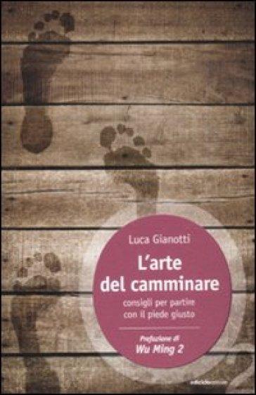Arte del camminare. Consigli per partire con il piede giusto (L') - Luca Gianotti | Thecosgala.com