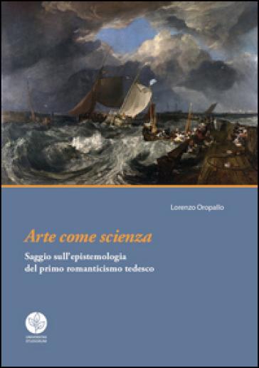 Arte come scienza. Saggio sull'epistemologia del primo romanticismo tedesco - Lorenzo Oropallo  