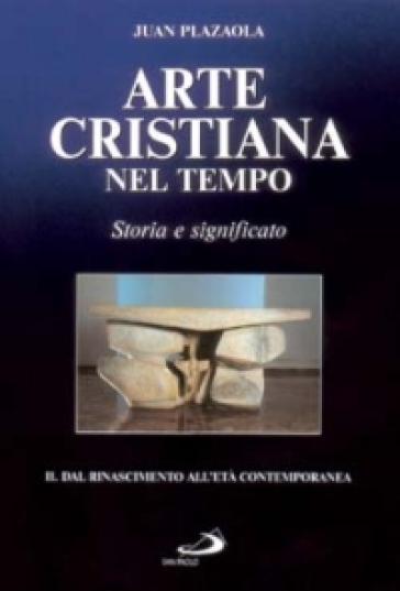 Arte cristiana nel tempo. Storia e significato. 2: Dal Rinascimento all'età contemporanea - Juan Plazaola |