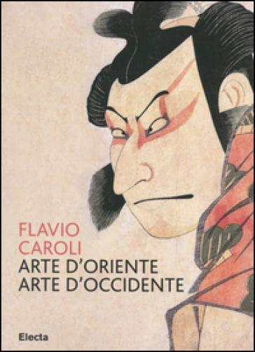 Arte d'Oriente arte d'Occidente - Flavio Caroli |