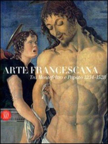 Arte francescana. Tra Montefeltro e papato. 1234-1528. Catalogo della mostra (Cagli, 24 marzo-1° luglio 2007) - Alessandro Marchi |