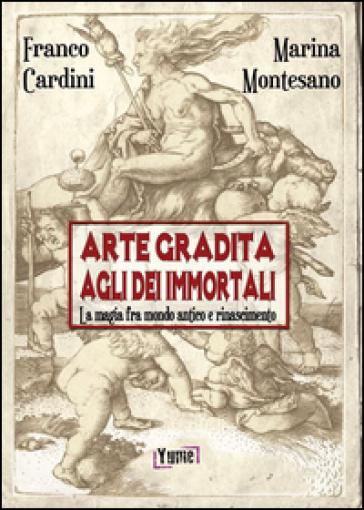 Arte gradita agli dèi immortali. La magia tra mondo antico e rinascimento - Franco Cardini pdf epub