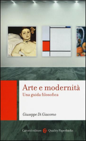 Arte e modernità. Una guida filosofica - Giuseppe Di Giacomo |