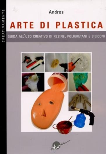 Arte di plastica. Guida all'uso creativo di resine, poliuretani e siliconi - Andros |