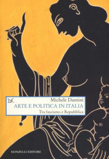 Arte e politica in Italia. Tra fascismo e Repubblica - Michele Dantini  