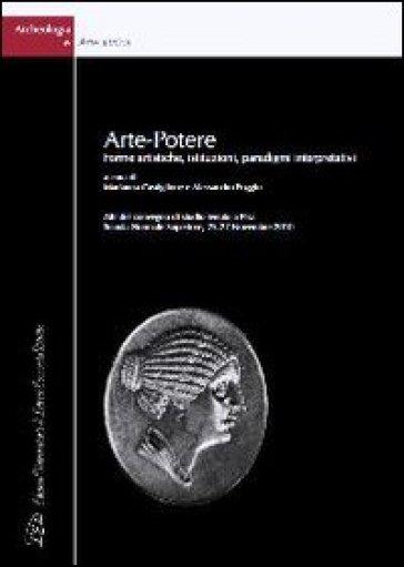 Arte-potere. Forme artistiche, istituzioni, paradigmi interpretativi. Atti del Convegno di Studio (Pisa, 25-27 novembre 2010). Ediz. italiana e inglese - M. Castiglione |