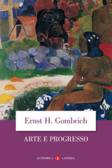 Arte e progresso. Storia e influenza di un'idea. Ediz. illustrata - Ernst Hans Gombrich   Ericsfund.org