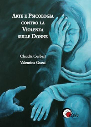 Arte e psicologia contro la violenza sulle donne. Ediz. illustrata - Claudia Corbari |