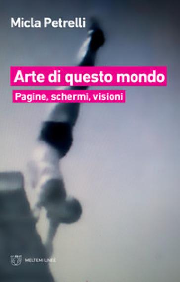 Arte di questo mondo. Pagine, schermi, visioni - Micla Petrelli  