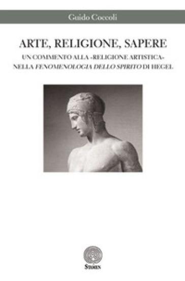 Arte, religione, sapere. Un commento alla «religione artistica» nella «Fenomenologia dello spirito» di Hegel - Guido Coccoli |