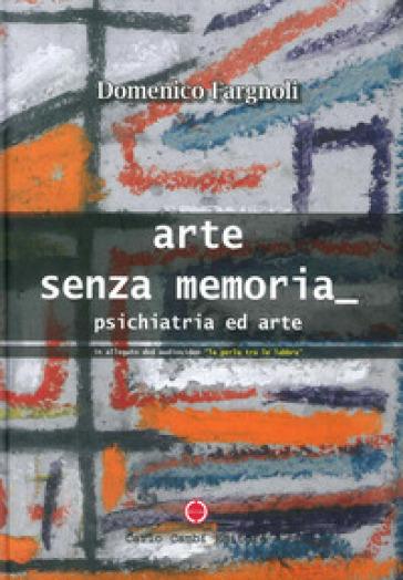 Arte senza memoria. Psichiatria ed arte. Con DVD - Domenico Fargnoli   Rochesterscifianimecon.com