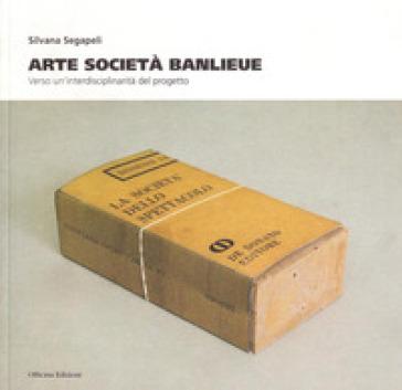 Arte società Banlieue. Verso un'interdisciplinarità del progetto - Silvana Segapeli |