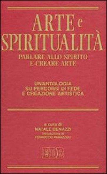 Arte e spiritualità. Parlare allo spirito e creare arte. Un'antologia su percorsi di fede e creazione artistica - N. Benazzi |