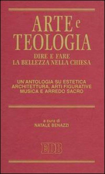 Arte e teologia. Dire e fare la bellezza nella Chiesa. Un'antologia su estetica, architettura, arti figurative, musica e arredo sacro - N. Benazzi |