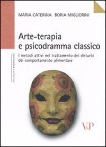 Arte-terapia e psicodramma classico. I metodi attivi nel trattamento dei disturbi del comportamento alimentare - Maria Caterina Boria Migliorini |